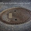 Why Are Man hole Covers Round ?